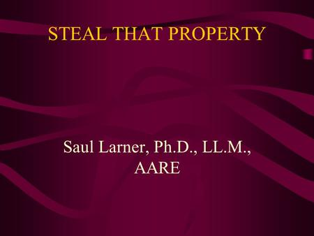STEAL THAT PROPERTY Saul Larner, Ph.D., LL.M., AARE.