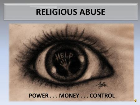 RELIGIOUS ABUSE POWER... MONEY... CONTROL What is Religious Abuse? Corrupted church leaders who use power, monetary greed, and demand for total control.
