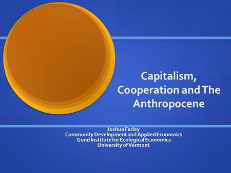 Capitalism, Cooperation and The Anthropocene Joshua Farley Community Development and Applied Economics Gund Institute for Ecological Economics University.