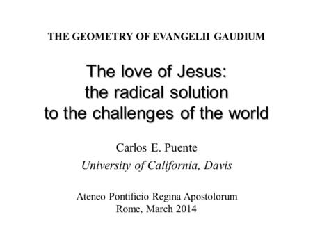 The love of Jesus: the radical solution to the challenges of the world Carlos E. Puente University of California, Davis THE GEOMETRY OF EVANGELII GAUDIUM.