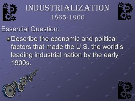 Industrialization 1865-1900 Describe the economic and political factors that made the U.S. the world's leading industrial nation by the early 1900s. Essential.