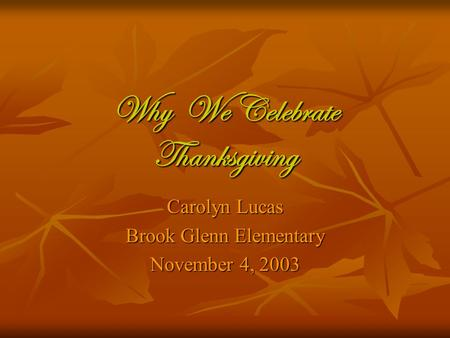 Why We Celebrate Thanksgiving Carolyn Lucas Brook Glenn Elementary November 4, 2003.