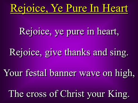 Rejoice, Ye Pure In Heart Rejoice, ye pure in heart, Rejoice, give thanks and sing. Your festal banner wave on high, The cross of Christ your King. Rejoice,