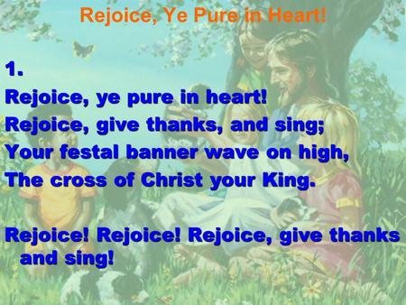 Rejoice, Ye Pure in Heart!1. Rejoice, ye pure in heart! Rejoice, give thanks, and sing; Your festal banner wave on high, The cross of Christ your King.