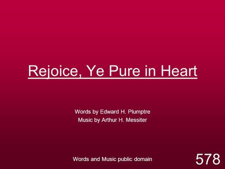 Rejoice, Ye Pure in Heart Words by Edward H. Plumptre Music by Arthur H. Messiter Words and Music public domain 578.