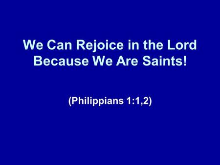 We Can Rejoice in the Lord Because We Are Saints!