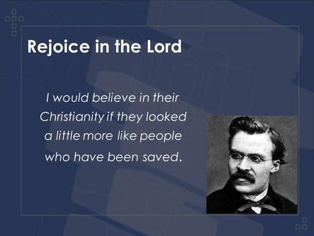 Rejoice in the Lord I would believe in their Christianity if they looked a little more like people who have been saved.