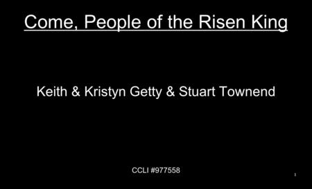 Come, People of the Risen King Keith & Kristyn Getty & Stuart Townend CCLI #977558 1.