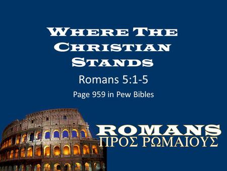 W HERE T HE C HRISTIAN S TANDS Romans 5:1-5 Page 959 in Pew Bibles.