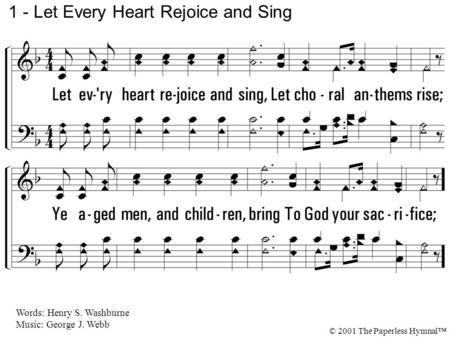 1. Let every heart rejoice and sing, Let choral anthems rise; Ye aged men, and children, bring To God your sacrifice; 1 - Let Every Heart Rejoice and Sing.
