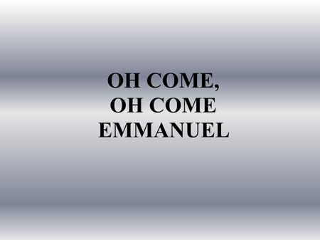OH COME, OH COME EMMANUEL. Oh come, Oh come, Emmanuel, And ransom captive Israel, That mourns in lonely exile here Until the Son of God appear.