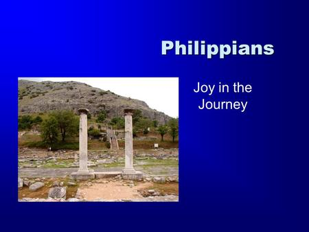Philippians Joy in the Journey. Romans 1 Corinthians 2 Corinthians Galatians Ephesians Philippians Colossians Philemon 1 Thessalonians 2 Thessalonians.