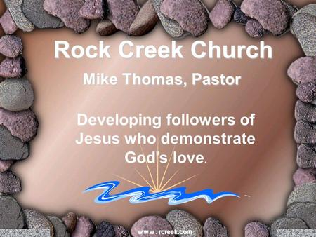 Developing followers of Jesus who demonstrate God's love. w w w. rcreek.com Rock Creek Church Mike Thomas, Pastor.