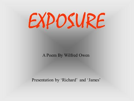 A Poem By Wilfred Owen Presentation by 'Richard' and 'James' EXPOSURE.