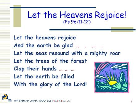 PPH Brethren Church, KOOL* Club (*Kids Only Once in Life) 1 Let the Heavens Rejoice! (Ps 96:11-12) Let the heavens rejoice And the earth be glad......