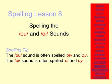 Spelling Lesson 8 Spelling the /ou/ and /oi/ Sounds plow found joint destroy allow ground moist employ tower bounce choice about oyster poison outside.