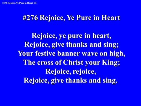 #276 Rejoice, Ye Pure in Heart Rejoice, ye pure in heart, Rejoice, give thanks and sing; Your festive banner wave on high, The cross of Christ your King;
