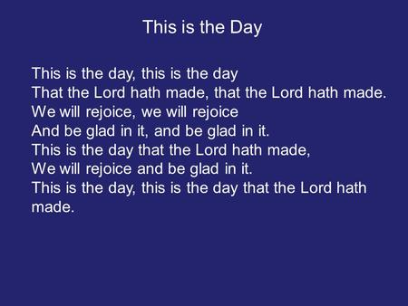 This is the day, this is the day That the Lord hath made, that the Lord hath made. We will rejoice, we will rejoice And be glad in it, and be glad in it.