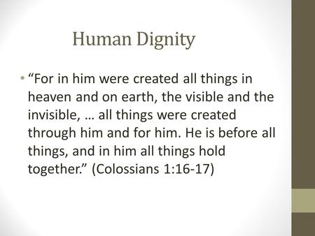 "Human Dignity ""For in him were created all things in heaven and on earth, the visible and the invisible, … all things were created through him and for."