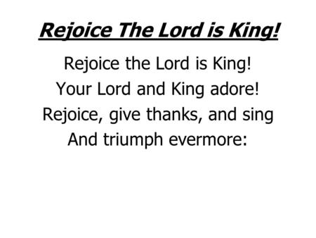Rejoice The Lord is King! Rejoice the Lord is King! Your Lord and King adore! Rejoice, give thanks, and sing And triumph evermore: