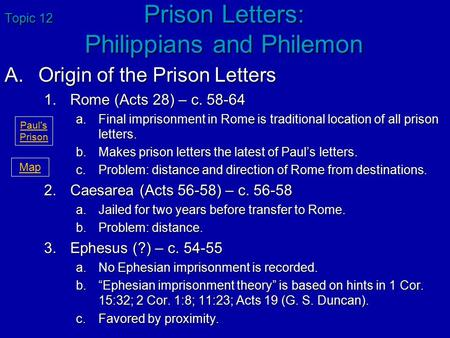 Topic 12 Prison Letters: Philippians and Philemon A.Origin of the Prison Letters 1.Rome (Acts 28) – c. 58-64 a.Final imprisonment in Rome is traditional.