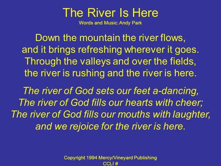 The River Is Here Words and Music: Andy Park Down the mountain the river flows, and it brings refreshing wherever it goes. Through the valleys and over.