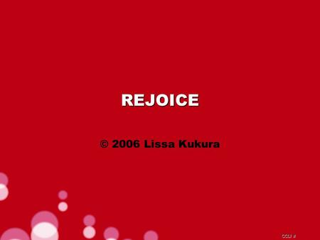 CCLI # REJOICE © 2006 Lissa Kukura. CCLI # Blessed are the weak and poor He will surely give them strength.
