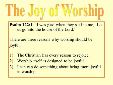 "Psalm 122:1: ""I was glad when they said to me, 'Let us go into the house of the Lord.'"" There are three reasons why worship should be joyful. 1)The Christian."