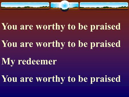 You are worthy to be praised My redeemer You are worthy to be praised.