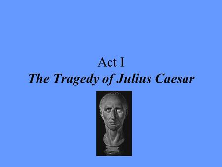 Act I The Tragedy of Julius Caesar. I. After the humorous section of puns in Act I, scene i, the tone changes drastically in line 33 and thereafter. Notice.