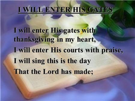 I WILL ENTER HIS GATES I will enter His gates with thanksgiving in my heart, I will enter His courts with praise, I will sing this is the day That the.