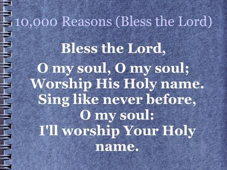 10,000 Reasons (Bless the Lord) Bless the Lord, O my soul, O my soul; Worship His Holy name. Sing like never before, O my soul: I'll worship Your Holy.