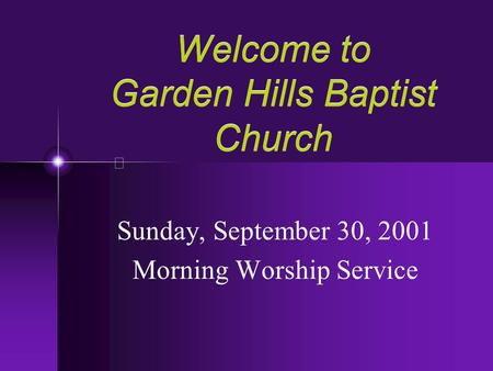 Welcome to Garden Hills Baptist Church Sunday, September 30, 2001 Morning Worship Service.