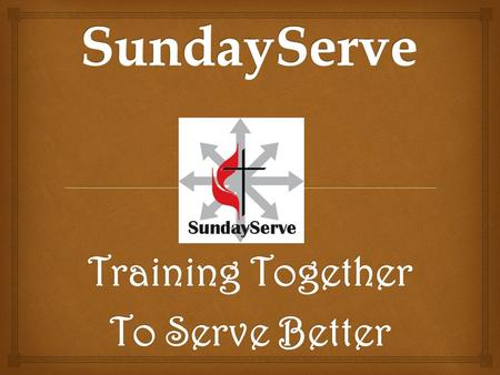 "Training Together To Serve Better. Why SundayServe? ""Do all the good you can, by all the means you can, in all the ways you can, in all the places you."
