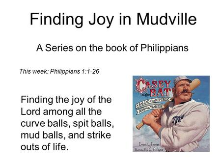 Finding Joy in Mudville A Series on the book of Philippians Finding the joy of the Lord among all the curve balls, spit balls, mud balls, and strike outs.