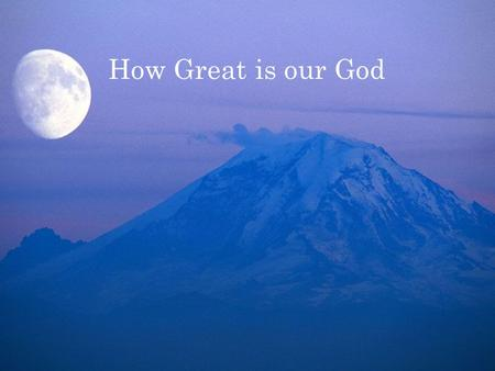 How Great is our God. The Splendor of the King Clothed in majesty Let all the earth rejoice.