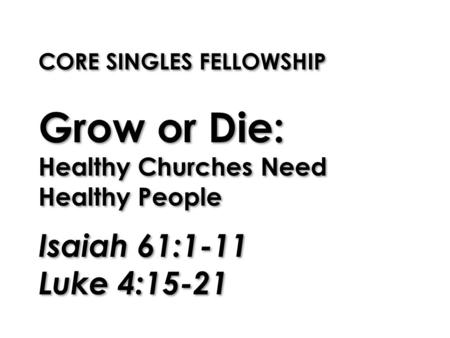 CORE SINGLES FELLOWSHIP Grow or Die: Healthy Churches Need Healthy People Isaiah 61:1-11 Luke 4:15-21.