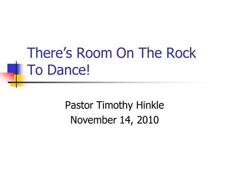 There's Room On The Rock To Dance! Pastor Timothy Hinkle November 14, 2010.