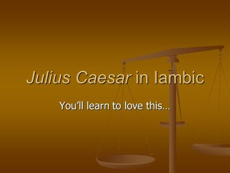 Julius Caesar in Iambic You'll learn to love this…