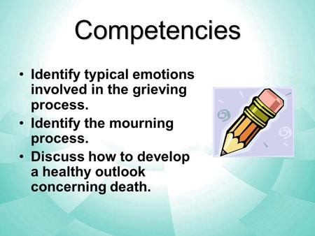 Competencies Identify typical emotions involved in the grieving process. Identify the mourning process. Discuss how to develop a healthy outlook concerning.