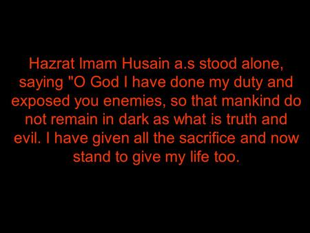 Hazrat Imam Husain a.s stood alone, saying O God I have done my duty and exposed you enemies, so that mankind do not remain in dark as what is truth and.