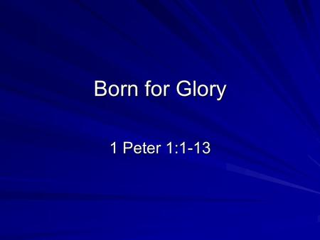 Born for Glory 1 Peter 1:1-13. Background Peter, an apostle of Jesus Christ, To those who reside as aliens, scattered throughout Pontus, Galatia, Cappadocia,
