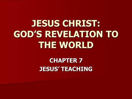 CHAPTER 7 JESUS' TEACHING JESUS CHRIST: GOD'S REVELATION TO THE WORLD.
