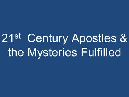 21 st Century Apostles & the Mysteries Fulfilled.