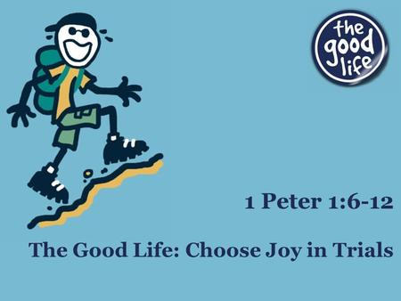 The Good Life: Choose Joy in Trials 1 Peter 1:6-12.
