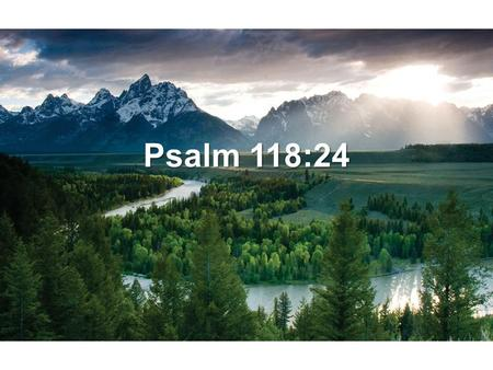 Psalm 118:24. This is the day that the LORD has made We will rejoice and be glad in it. Psalm 118:24 New King James Version.