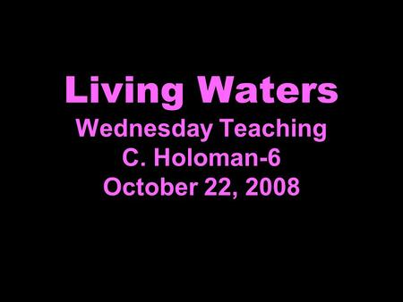 Living Waters Wednesday Teaching C. Holoman-6 October 22, 2008.