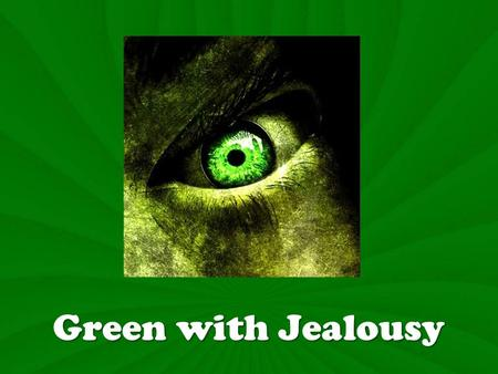 Green with Jealousy. Green with Jealously Definition: Jealousy expresses the desire to have the success, popularity, possessions or worship that has come.