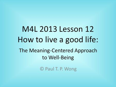M4L 2013 Lesson 12 How to live a good life: © Paul T. P. Wong The Meaning-Centered Approach to Well-Being.
