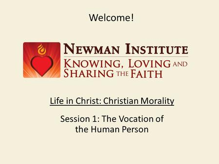 Welcome! Life in Christ: Christian Morality Session 1: The Vocation of the Human Person.